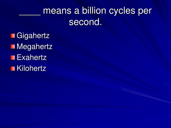 ____ means a billion cycles per second.