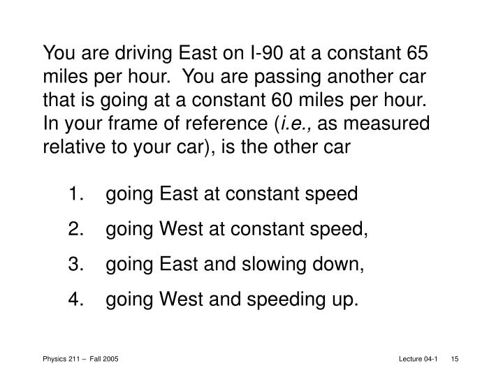 You are driving East on I-90 at a constant 65 miles per hour.  You are passing another car that is going at a constant 60 miles per hour.