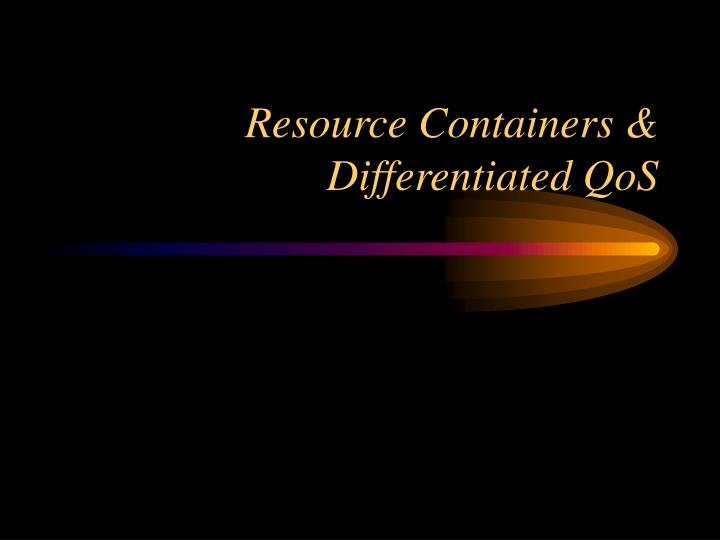 Resource Containers & Differentiated QoS