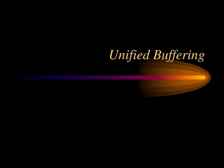 Unified Buffering