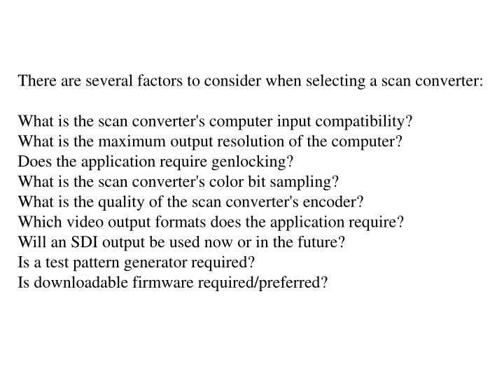 There are several factors to consider when selecting a scan converter: