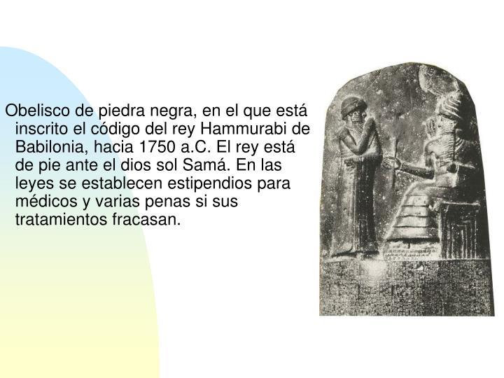 Obelisco de piedra negra, en el que está inscrito el código del rey Hammurabi de Babilonia, hacia 1750 a.C. El rey está de pie ante el dios sol Samá. En las leyes se establecen estipendios para médicos y varias penas si sus tratamientos fracasan.