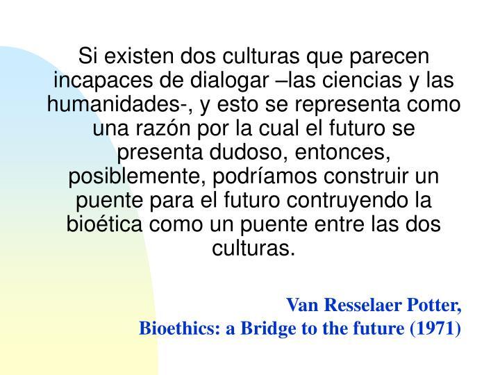 Si existen dos culturas que parecen incapaces de dialogar –las ciencias y las humanidades-, y esto se representa como una razón por la cual el futuro se presenta dudoso, entonces, posiblemente, podríamos construir un puente para el futuro contruyendo la bioética como un puente entre las dos culturas.