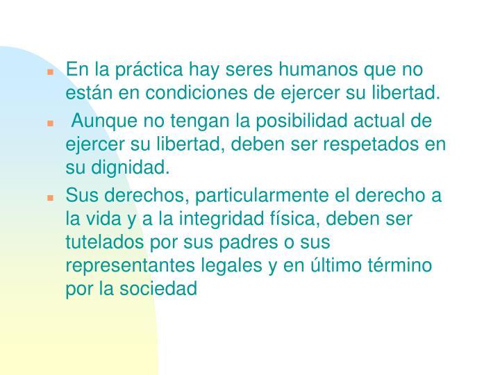 En la práctica hay seres humanos que no están en condiciones de ejercer su libertad.