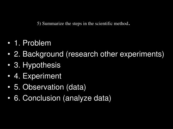5) Summarize the steps in the scientific method
