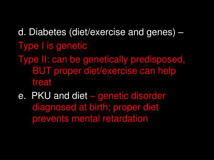 d. Diabetes (diet/exercise and genes) –