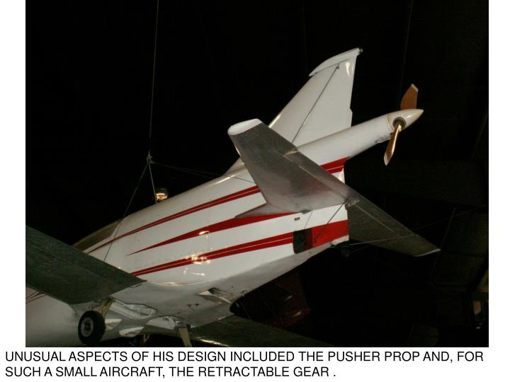 UNUSUAL ASPECTS OF HIS DESIGN INCLUDED THE PUSHER PROP AND, FOR SUCH A SMALL AIRCRAFT, THE RETRACTABLE GEAR .
