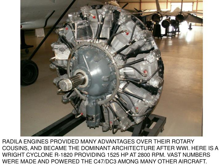 RADILA ENGINES PROVIDED MANY ADVANTAGES OVER THEIR ROTARY COUSINS, AND BECAME THE DOMINANT ARCHITECTURE AFTER WWI. HERE IS A WRIGHT CYCLONE R-1820 PROVIDING 1525 HP AT 2800 RPM. VAST NUMBERS WERE MADE AND POWERED THE C47/DC3 AMONG MANY OTHER AIRCRAFT.