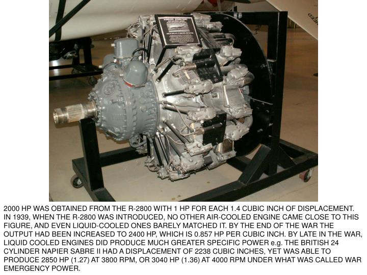 2000 HP WAS OBTAINED FROM THE R-2800 WITH 1 HP FOR EACH 1.4 CUBIC INCH OF DISPLACEMENT. IN 1939, WHEN THE R-2800 WAS INTRODUCED, NO OTHER AIR-COOLED ENGINE CAME CLOSE TO THIS FIGURE, AND EVEN LIQUID-COOLED ONES BARELY MATCHED IT. BY THE END OF THE WAR THE OUTPUT HAD BEEN INCREASED TO 2400 HP, WHICH IS 0.857 HP PER CUBIC INCH. BY LATE IN THE WAR, LIQUID COOLED ENGINES DID PRODUCE MUCH GREATER SPECIFIC POWER e.g. THE BRITISH 24 CYLINDER NAPIER SABRE II HAD A DISPLACEMENT OF 2238 CUBIC INCHES, YET WAS ABLE TO PRODUCE 2850 HP (1.27) AT 3800 RPM, OR 3040 HP (1.36) AT 4000 RPM UNDER WHAT WAS CALLED WAR EMERGENCY POWER.
