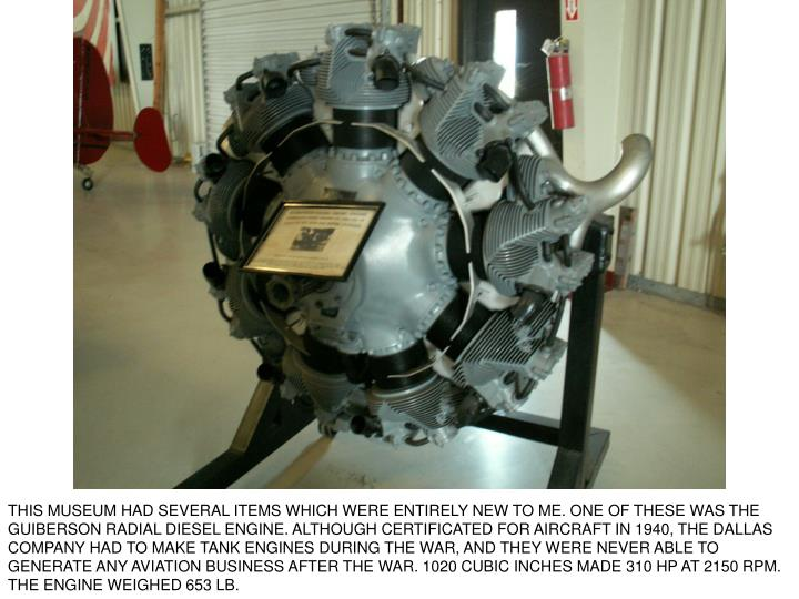 THIS MUSEUM HAD SEVERAL ITEMS WHICH WERE ENTIRELY NEW TO ME. ONE OF THESE WAS THE GUIBERSON RADIAL DIESEL ENGINE. ALTHOUGH CERTIFICATED FOR AIRCRAFT IN 1940, THE DALLAS COMPANY HAD TO MAKE TANK ENGINES DURING THE WAR, AND THEY WERE NEVER ABLE TO GENERATE ANY AVIATION BUSINESS AFTER THE WAR. 1020 CUBIC INCHES MADE 310 HP AT 2150 RPM. THE ENGINE WEIGHED 653 LB.