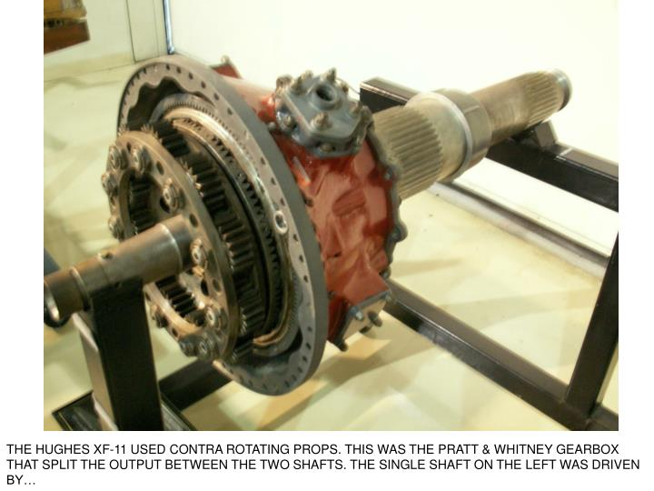 THE HUGHES XF-11 USED CONTRA ROTATING PROPS. THIS WAS THE PRATT & WHITNEY GEARBOX THAT SPLIT THE OUTPUT BETWEEN THE TWO SHAFTS. THE SINGLE SHAFT ON THE LEFT WAS DRIVEN BY…