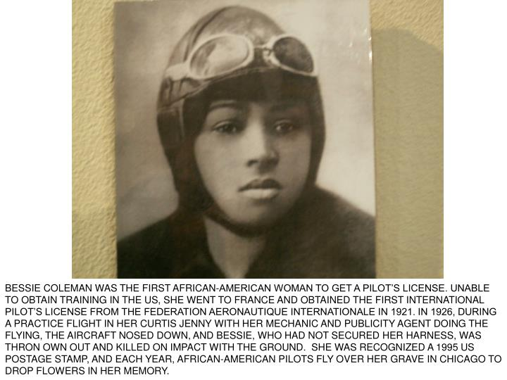 BESSIE COLEMAN WAS THE FIRST AFRICAN-AMERICAN WOMAN TO GET A PILOT'S LICENSE. UNABLE TO OBTAIN TRAINING IN THE US, SHE WENT TO FRANCE AND OBTAINED THE FIRST INTERNATIONAL PILOT'S LICENSE FROM THE FEDERATION AERONAUTIQUE INTERNATIONALE IN 1921. IN 1926, DURING A PRACTICE FLIGHT IN HER CURTIS JENNY WITH HER MECHANIC AND PUBLICITY AGENT DOING THE FLYING, THE AIRCRAFT NOSED DOWN, AND BESSIE, WHO HAD NOT SECURED HER HARNESS, WAS THRON OWN OUT AND KILLED ON IMPACT WITH THE GROUND.  SHE WAS RECOGNIZED A 1995 US POSTAGE STAMP, AND EACH YEAR, AFRICAN-AMERICAN PILOTS FLY OVER HER GRAVE IN CHICAGO TO DROP FLOWERS IN HER MEMORY.