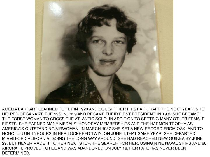 AMELIA EARHART LEARNED TO FLY IN 1920 AND BOUGHT HER FIRST AIRCRAFT THE NEXT YEAR. SHE HELPED ORGANAIZE THE 99S IN 1929 AND BECAME THEIR FIRST PRESIDENT. IN 1932 SHE BECAME THE FORST WOMAN TO CROSS THE ATLANTIC SOLO. IN ADDITION TO SETTING MANY OTHER FEMALE FIRSTS, SHE EARNED MANY MEDALS, HONORAY MEMBERSHIPS AND THE HARMON TROPHY AS AMERICA'S OUTSTANDING AIRWOMAN. IN MARCH 1937 SHE SET A NEW RECORD FROM OAKLAND TO HONOLULU IN 15 HOURS IN HER LOCKHEED TWIN. ON JUNE 1,THAT SAME YEAR, SHE DEPARTED MIAMI FOR CALIFORNIA, GOING THE LONG WAY AROUND. SHE HAD REACHED NEW GUINEA BY JUNE 29, BUT NEVER MADE IT TO HER NEXT STOP. THE SEARCH FOR HER, USING NINE NAVAL SHIPS AND 66 AIRCRAFT, PROVED FUTILE AND WAS ABANDONED ON JULY 18. HER FATE HAS NEVER BEEN DETERMINED.