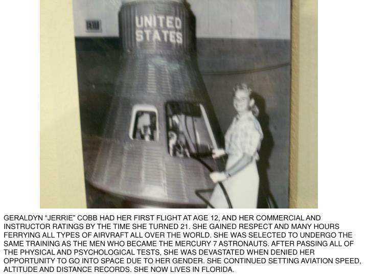 "GERALDYN ""JERRIE"" COBB HAD HER FIRST FLIGHT AT AGE 12, AND HER COMMERCIAL AND INSTRUCTOR RATINGS BY THE TIME SHE TURNED 21. SHE GAINED RESPECT AND MANY HOURS FERRYING ALL TYPES OF AIRVRAFT ALL OVER THE WORLD. SHE WAS SELECTED TO UNDERGO THE SAME TRAINING AS THE MEN WHO BECAME THE MERCURY 7 ASTRONAUTS. AFTER PASSING ALL OF THE PHYSICAL AND PSYCHOLOGICAL TESTS, SHE WAS DEVASTATED WHEN DENIED HER OPPORTUNITY TO GO INTO SPACE DUE TO HER GENDER. SHE CONTINUED SETTING AVIATION SPEED, ALTITUDE AND DISTANCE RECORDS. SHE NOW LIVES IN FLORIDA."