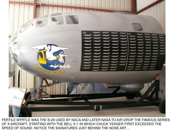 FERTILE MYRTLE WAS THE B-29 USED BY NACA AND LATER NASA TO AIR-DROP THE FAMOUS SERIES OF X AIRCRAFT, STARTING WITH THE BELL X-1 IN WHICH CHUCK YEAGER FIRST EXCEEDED THE SPEED OF SOUND. NOTICE THE SIGNATURES JUST BEHIND THE NOSE ART…
