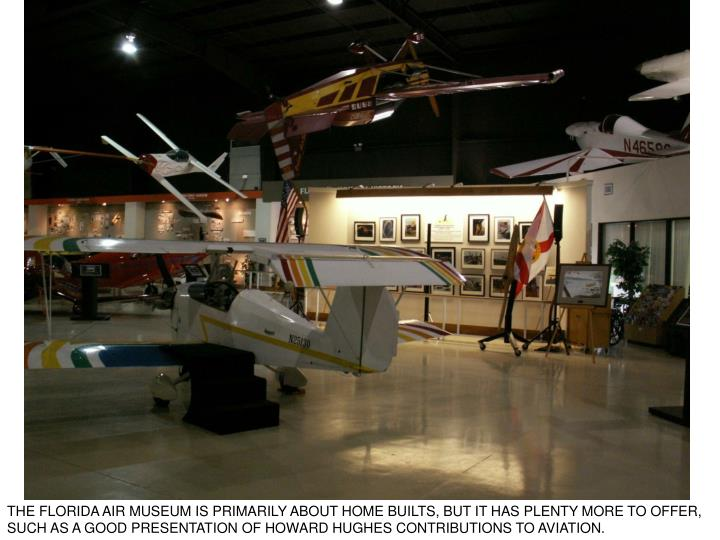 THE FLORIDA AIR MUSEUM IS PRIMARILY ABOUT HOME BUILTS, BUT IT HAS PLENTY MORE TO OFFER, SUCH AS A GOOD PRESENTATION OF HOWARD HUGHES CONTRIBUTIONS TO AVIATION.
