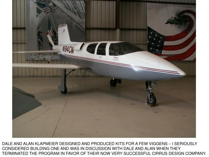 DALE AND ALAN KLAPMEIER DESIGNED AND PRODUCED KITS FOR A FEW VIGGENS – I SERIOUSLY CONSIDERED BUILDING ONE AND WAS IN DISCUSSION WITH DALE AND ALAN WHEN THEY TERMINATED THE PROGRAM IN FAVOR OF THEIR NOW VERY SUCCESSFUL CIRRUS DESIGN COMPANY.