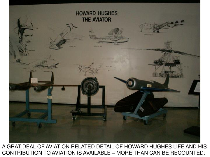 A GRAT DEAL OF AVIATION RELATED DETAIL OF HOWARD HUGHES LIFE AND HIS CONTRIBUTION TO AVIATION IS AVAILABLE – MORE THAN CAN BE RECOUNTED.