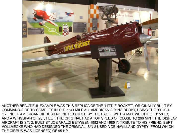 "ANOTHER BEAUTIFUL EXAMPLE WAS THIS REPLICA OF THE ""LITTLE ROCKET"". ORIGINALLY BUILT BY COMMAND-AIRE TO COMPETE IN THE 5541 MILE ALL AMERICAN FLYING DERBY, USING THE 90 HP 4 CYLINDER AMERICAN CIRRUS ENGINE REQUIRED BY THE RACE.  WITH A MAX WEIGHT OF 1150 LB, AND A WINGSPAN OF 23.5 FEET, THE ORIGINAL HAD A TOP SPEED OF CLOSE TO 200 MPH. THE DISPLAY AIRCRAFT IS S/N 2, BUILT BY JOE ARALDI BETWEEN 1982 AND 1989 IN TRIBUTE TO HIS FRIEND, BERT VOLLMECKE WHO HAD DESIGNED THE ORIGINAL. S/N 2 USED A DE HAVILLAND GYPSY (FROM WHICH THE CIRRUS WAS LICENSED) OF 95 HP."