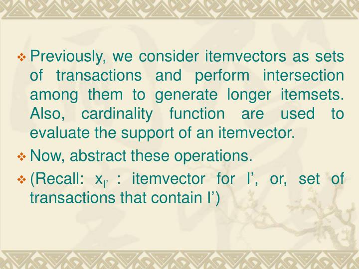 Previously, we consider itemvectors as sets of transactions and perform intersection among them to generate longer itemsets. Also, cardinality function are used to evaluate the support of an itemvector.