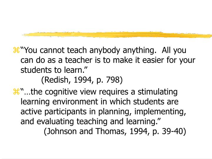 """You cannot teach anybody anything.  All you can do as a teacher is to make it easier for your students to learn."""