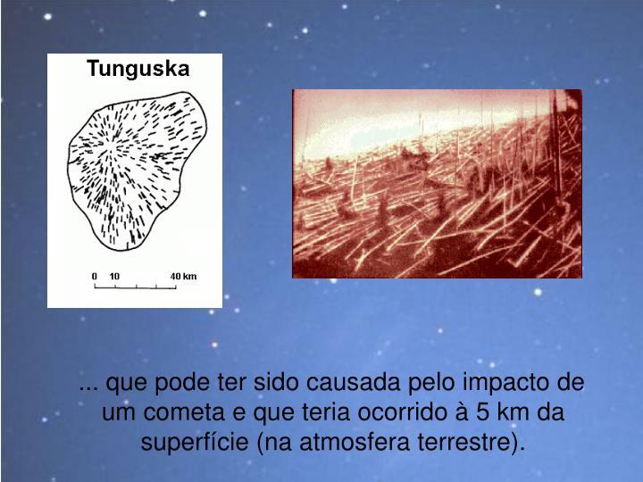 ... que pode ter sido causada pelo impacto de um cometa e que teria ocorrido à 5 km da superfície (na atmosfera terrestre).