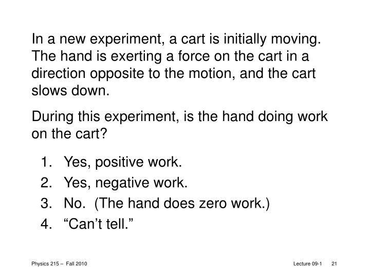In a new experiment, a cart is initially moving.  The hand is exerting a force on the cart in a direction opposite to the motion, and the cart slows down.