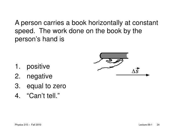 A person carries a book horizontally at constant speed.  The work done on the book by the person's hand is