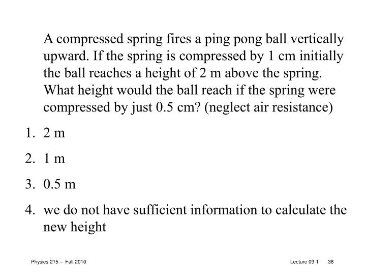 A compressed spring fires a ping pong ball vertically upward. If the spring is compressed by 1 cm initially the ball reaches a height of 2 m above the spring. What height would the ball reach if the spring were compressed by just 0.5 cm? (neglect air resistance)