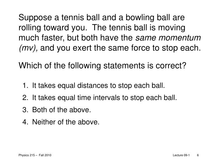 Suppose a tennis ball and a bowling ball are rolling toward you.  The tennis ball is moving much faster, but both have the