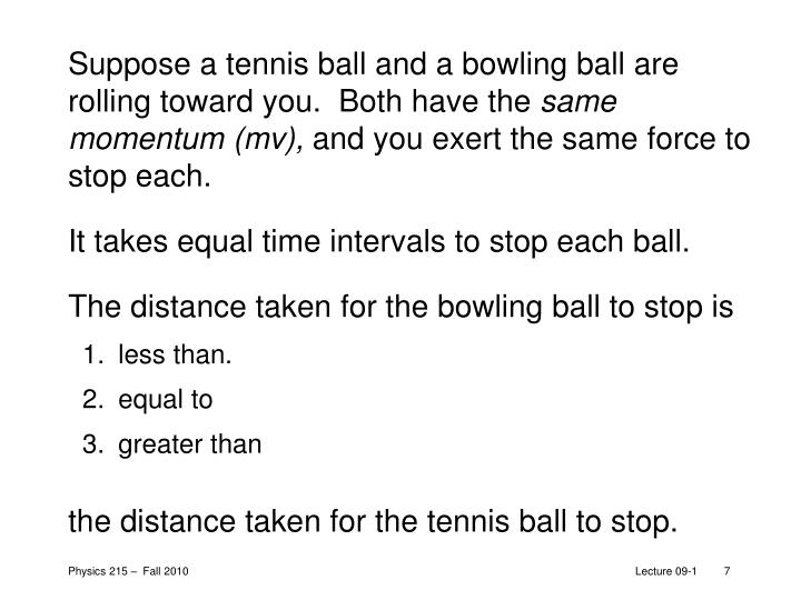 Suppose a tennis ball and a bowling ball are rolling toward you.  Both have the