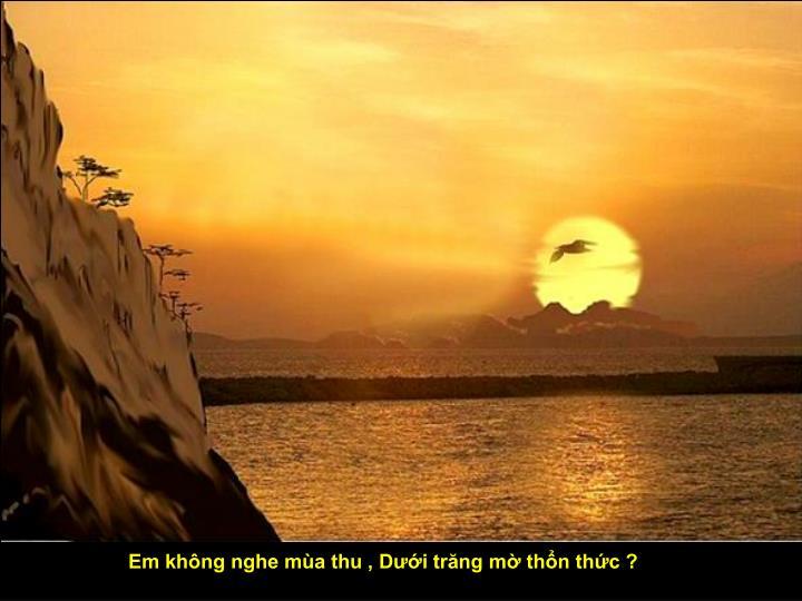 Em không nghe mùa thu , Dưới trăng mờ thổn thức ?