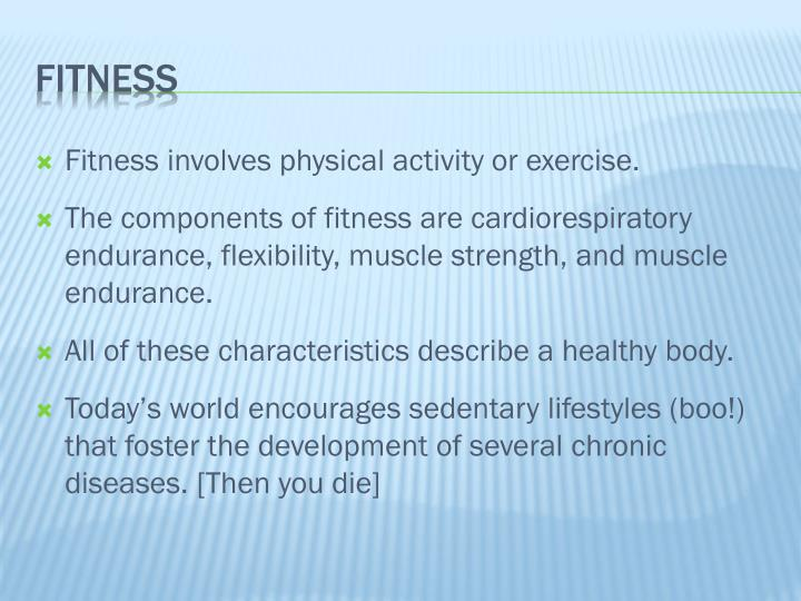 Fitness involves physical activity or exercise.