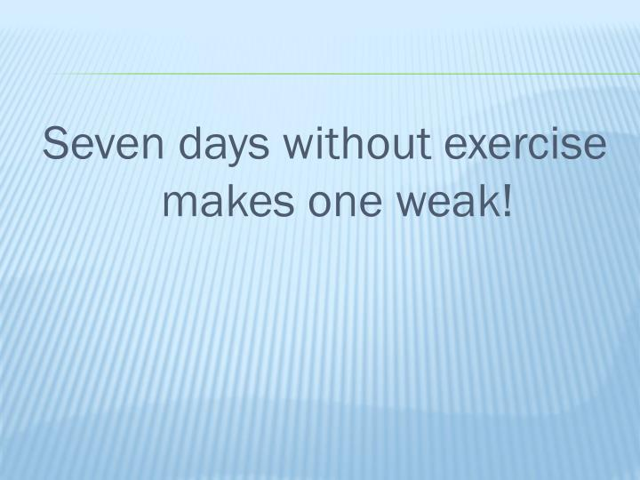 Seven days without exercise makes one weak!
