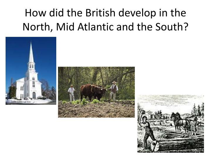 How did the British develop in the North, Mid Atlantic and the South?