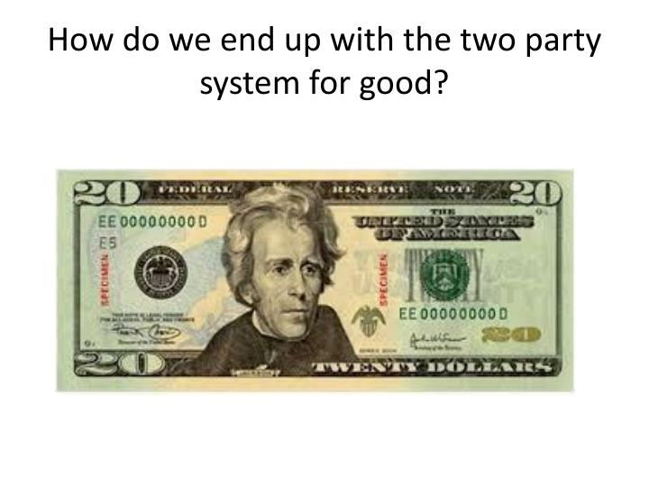 How do we end up with the two party system for good?