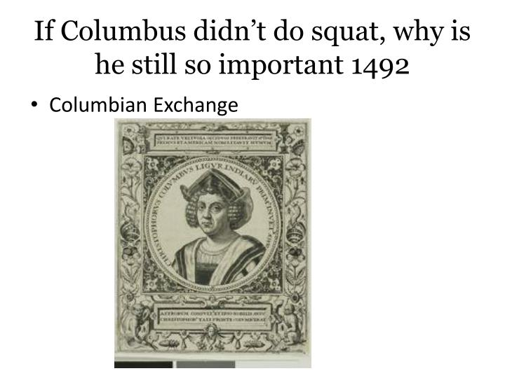 If Columbus didn't do squat, why is he still so important 1492