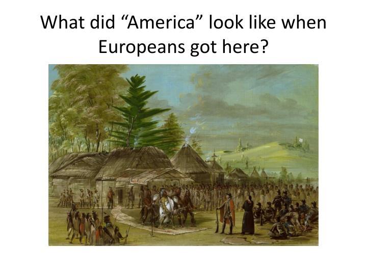 "What did ""America"" look like when Europeans got here?"