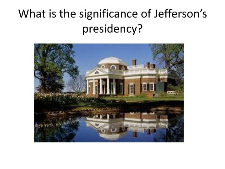 What is the significance of Jefferson's presidency?