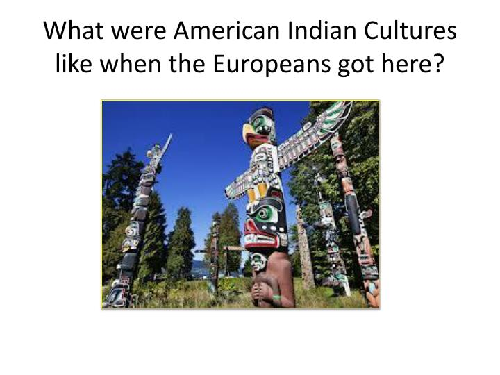 What were American Indian Cultures like when the Europeans got here?