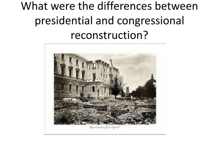 What were the differences between presidential and congressional reconstruction?