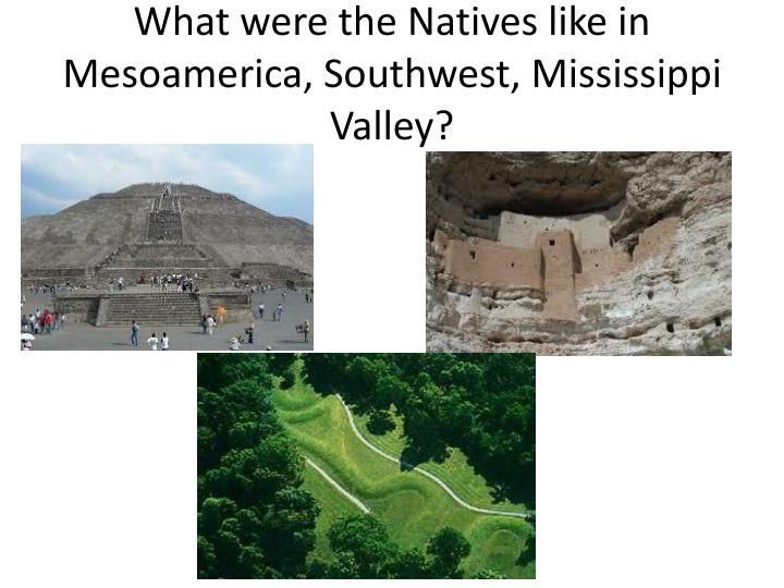 What were the Natives like in Mesoamerica, Southwest, Mississippi Valley?