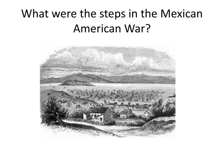 What were the steps in the Mexican American War?