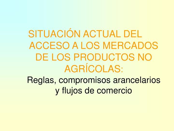 SITUACIÓN ACTUAL DEL ACCESO A LOS MERCADOS DE LOS PRODUCTOS NO AGRÍCOLAS