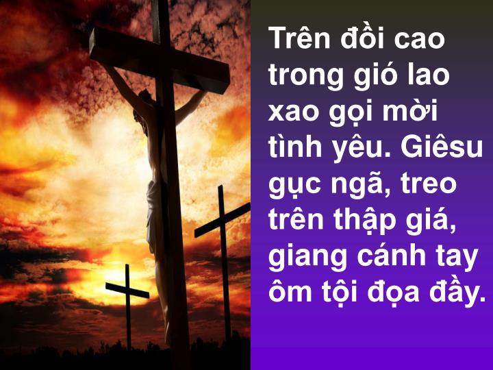 Trên đồi cao trong gió lao xao gọi mời tình yêu. Giêsu gục ngã, treo trên thập giá, giang cánh tay ôm tội đọa đầy.
