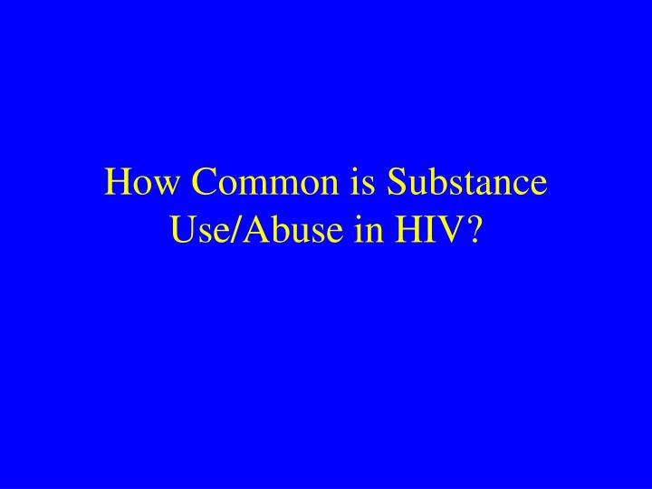 How Common is Substance Use/Abuse in HIV?
