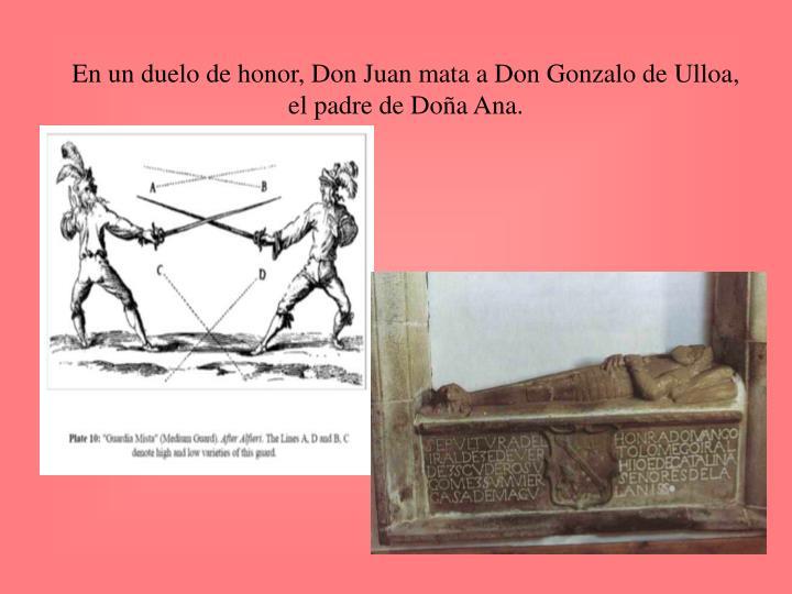 En un duelo de honor, Don Juan mata a Don Gonzalo de Ulloa, el padre de Doña Ana.