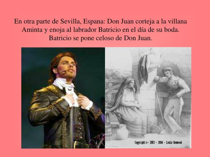 En otra parte de Sevilla, Espana: Don Juan corteja a la villana Aminta y enoja al labrador Batricio en el día de su boda.  Batricio se pone celoso de Don Juan.