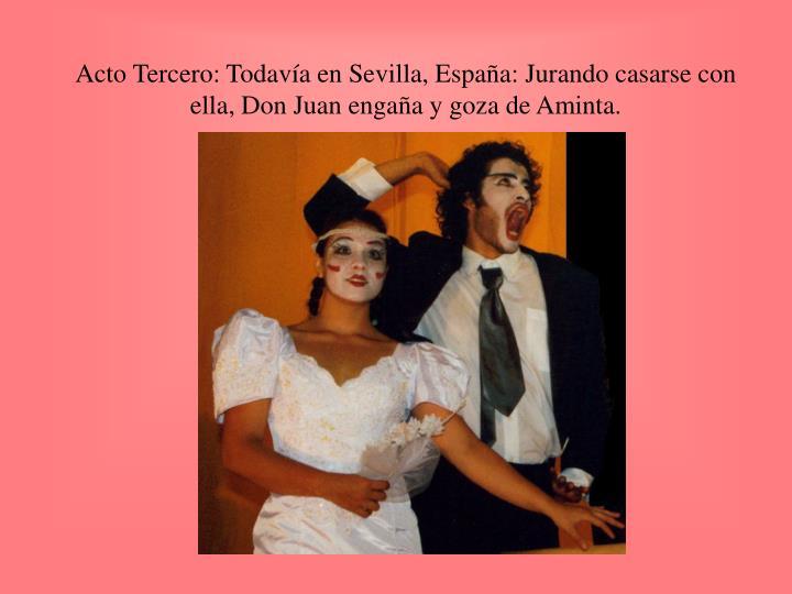 Acto Tercero: Todavía en Sevilla, España: Jurando casarse con ella, Don Juan engaña y goza de Aminta.