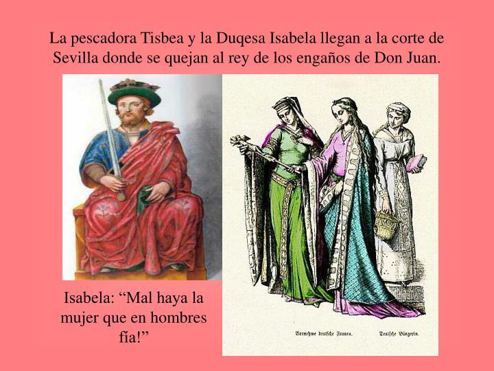 La pescadora Tisbea y la Duqesa Isabela llegan a la corte de Sevilla donde se quejan al rey de los engaños de Don Juan.